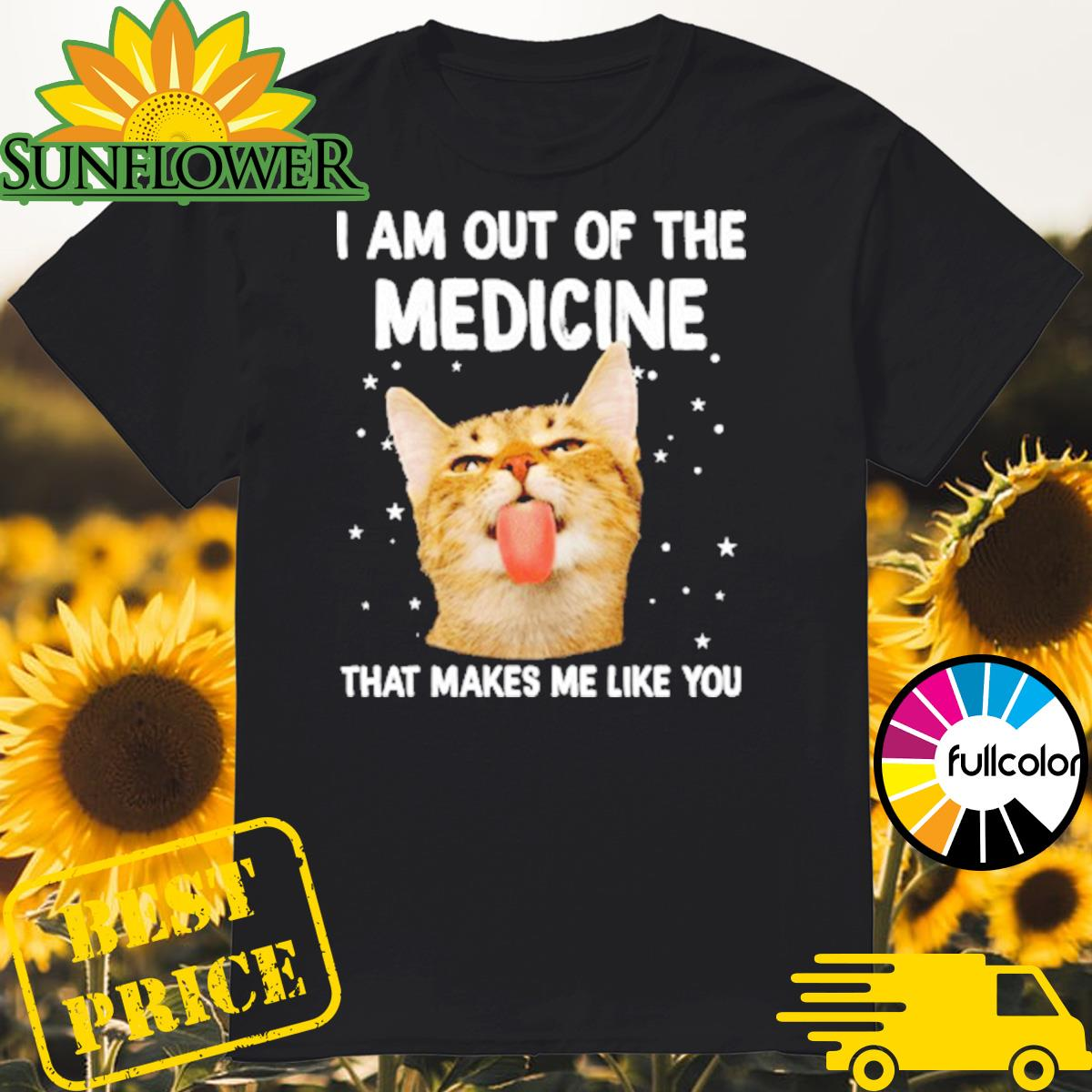Cat I Am Out Of The Medicine That Makes Me Like You Shirt
