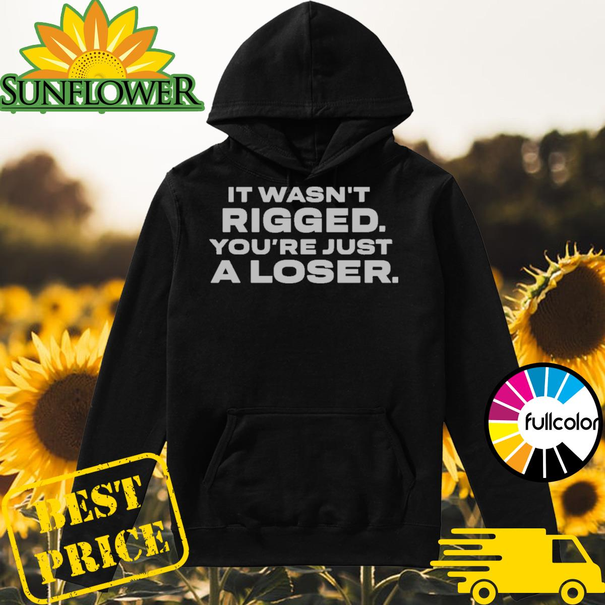 It Wasn_t Rigged You_re Just A Loser Shirt Hoodie