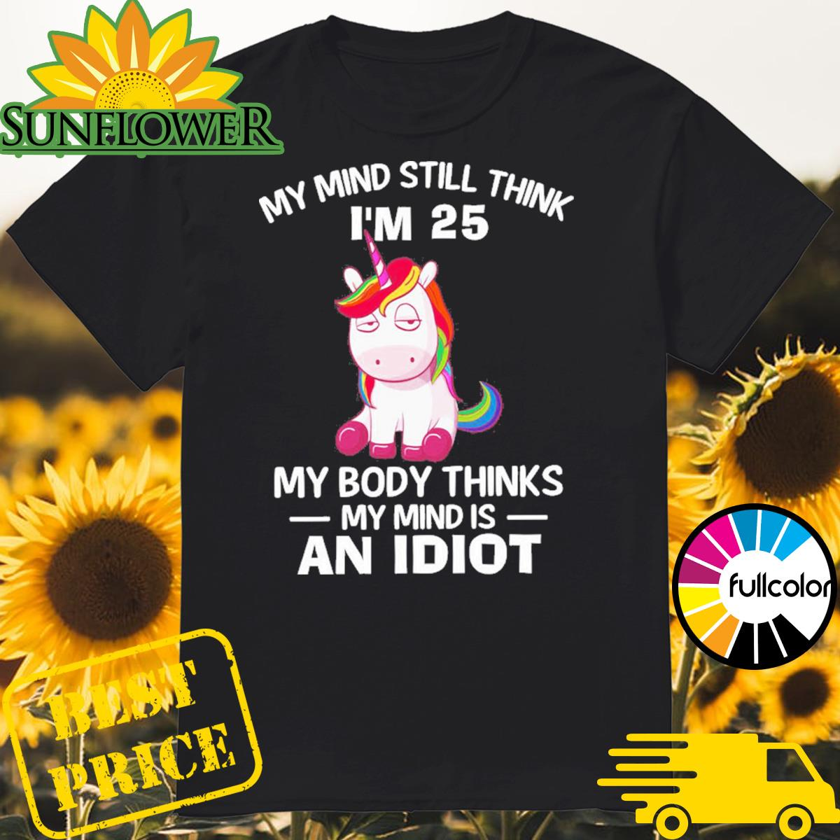 Unicorn my mind think I_m 25 my body thinks my mind is an idiot shirt