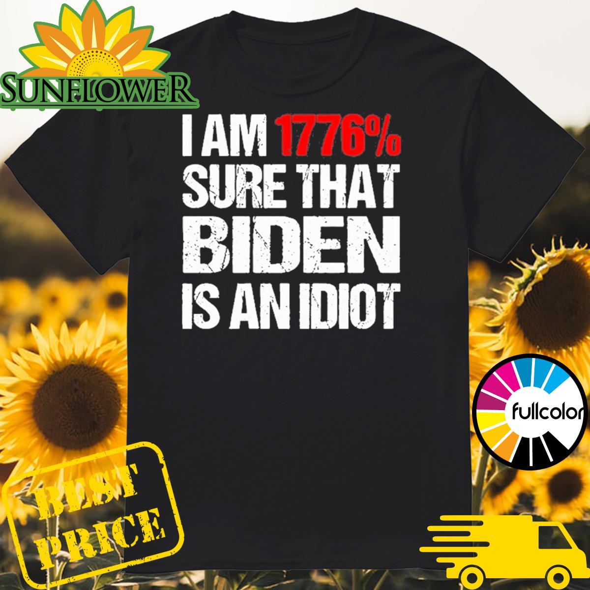 I Am 1776_ Sure That Biden Is An Idiot Shirt