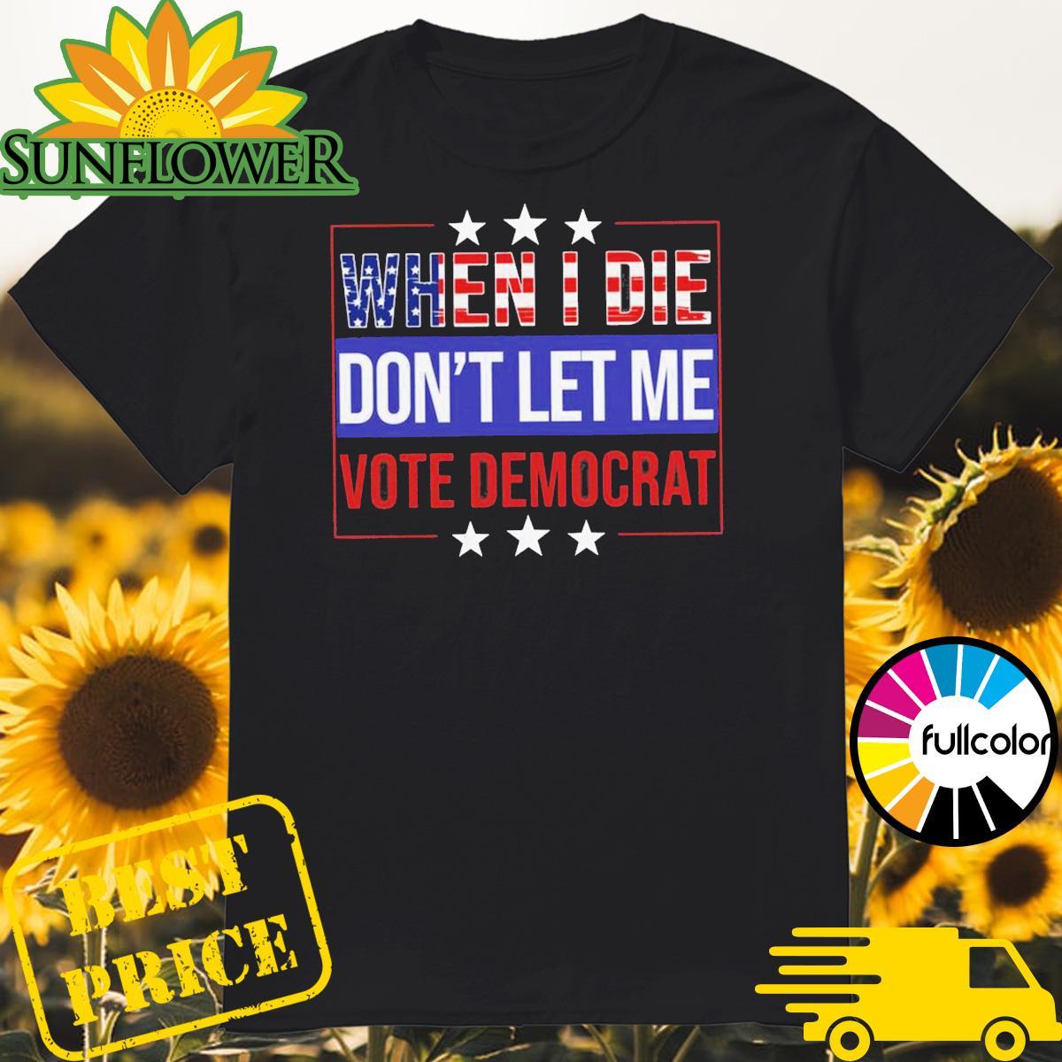 When I die don_t let Me vote democrat 4th Of July shirt