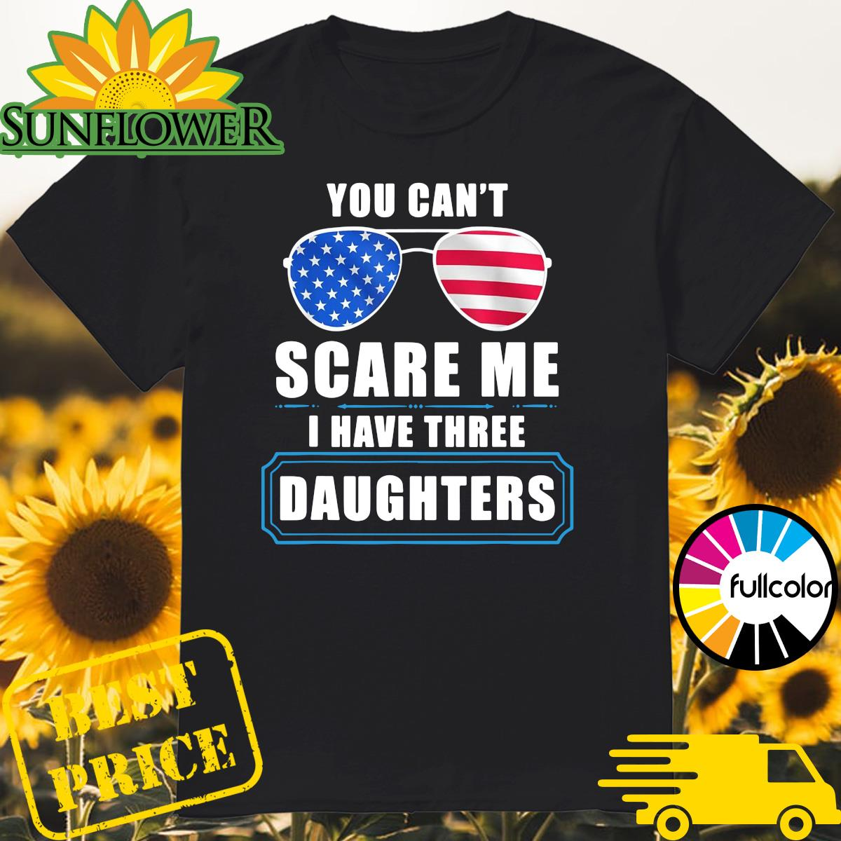 You can_t scare Me I have three daughters 4th Of July shirt