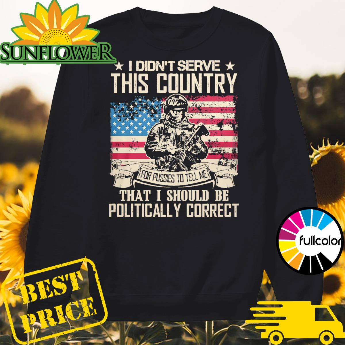 Veteran I didn't serve this country for pussies to tell me that I should be Politically Correct Sweater